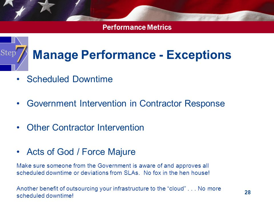 Performance Metrics 28 Manage Performance - Exceptions Scheduled Downtime Government Intervention in Contractor Response Other Contractor Intervention Acts of God / Force Majure Make sure someone from the Government is aware of and approves all scheduled downtime or deviations from SLAs.