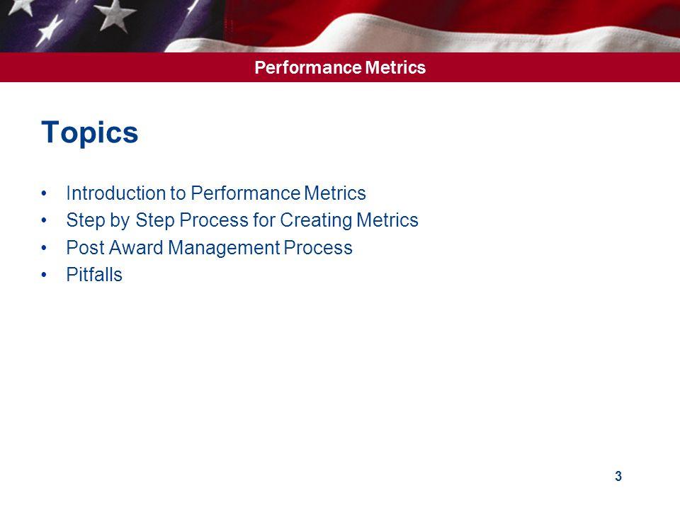 Performance Metrics 3 Topics Introduction to Performance Metrics Step by Step Process for Creating Metrics Post Award Management Process Pitfalls