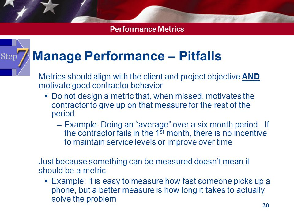 Performance Metrics 30 Manage Performance – Pitfalls  Metrics should align with the client and project objective AND motivate good contractor behavior  Do not design a metric that, when missed, motivates the contractor to give up on that measure for the rest of the period –Example: Doing an average over a six month period.