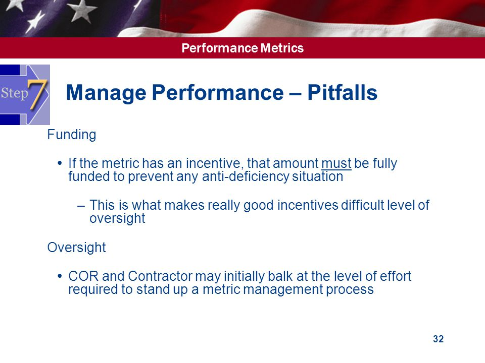 Performance Metrics 32 Manage Performance – Pitfalls  Funding  If the metric has an incentive, that amount must be fully funded to prevent any anti-deficiency situation –This is what makes really good incentives difficult level of oversight  Oversight  COR and Contractor may initially balk at the level of effort required to stand up a metric management process