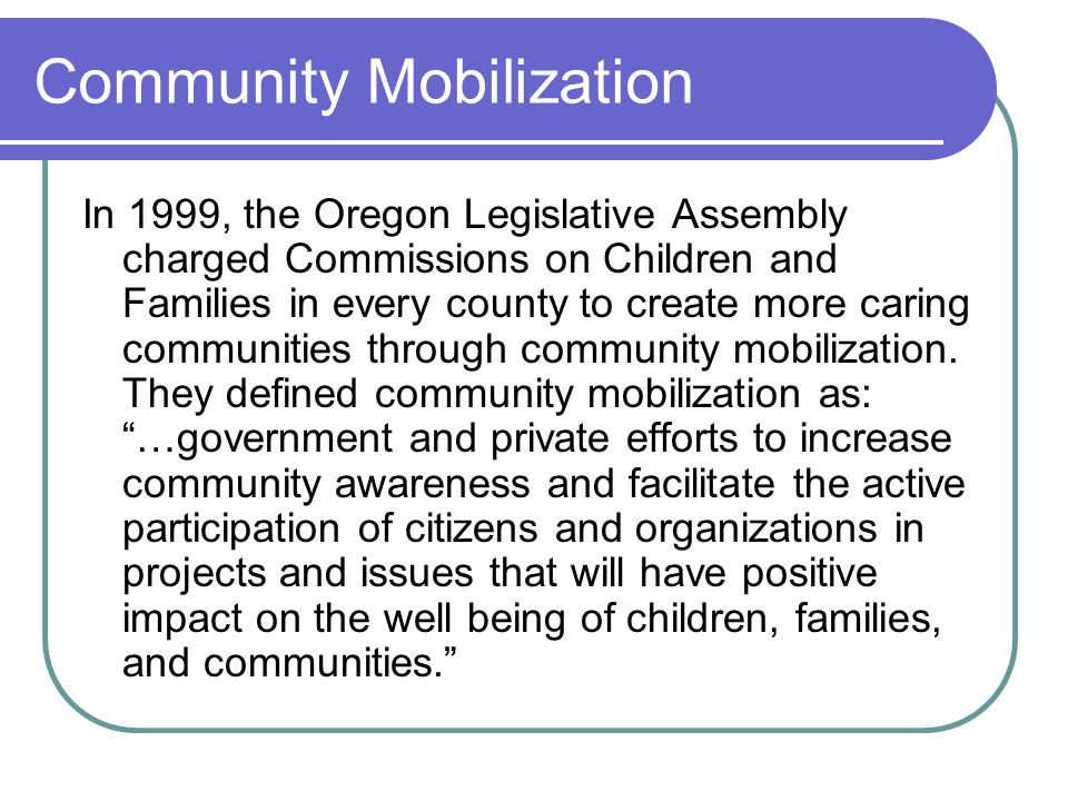 Community Mobilization In 1999, the Oregon Legislative Assembly charged Commissions on Children and Families in every county to create more caring communities through community mobilization.