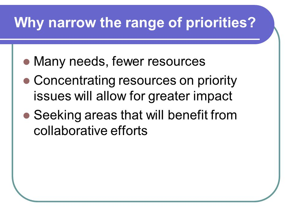 Why narrow the range of priorities? Many needs, fewer resources Concentrating resources on priority issues will allow for greater impact Seeking areas
