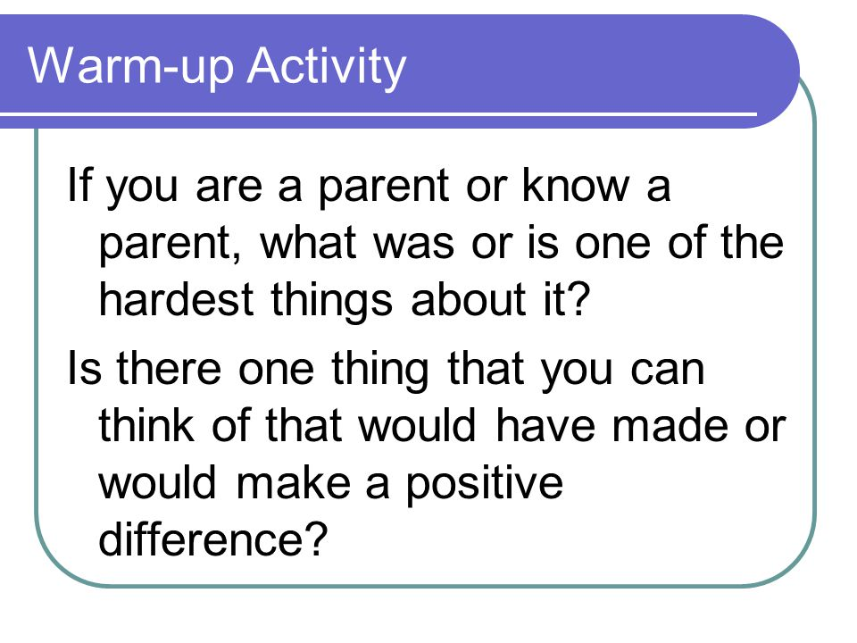 Warm-up Activity If you are a parent or know a parent, what was or is one of the hardest things about it? Is there one thing that you can think of tha