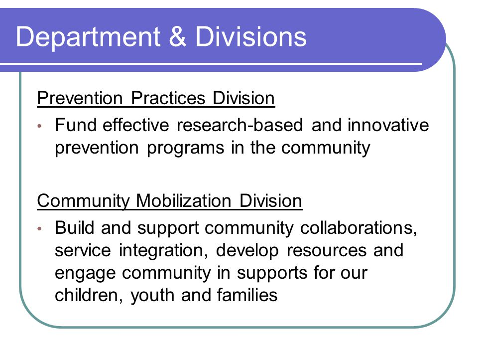 Department & Divisions Prevention Practices Division Fund effective research-based and innovative prevention programs in the community Community Mobilization Division Build and support community collaborations, service integration, develop resources and engage community in supports for our children, youth and families