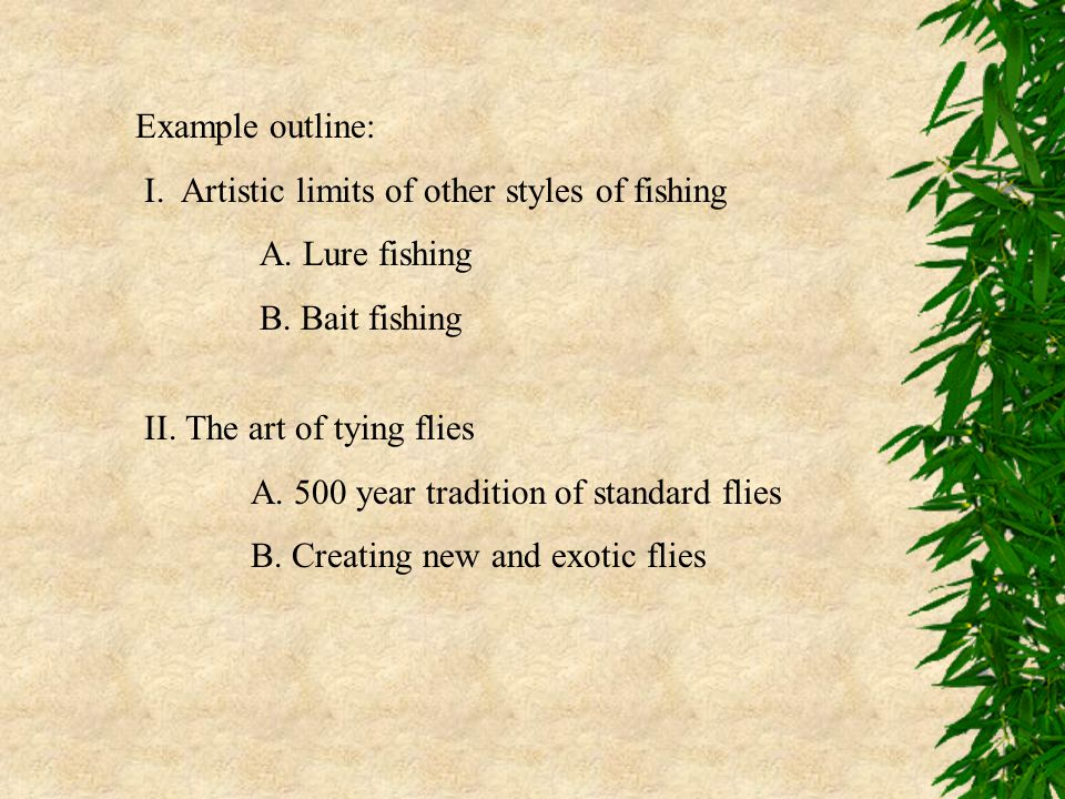 Example outline: I. Artistic limits of other styles of fishing A. Lure fishing B. Bait fishing II. The art of tying flies A. 500 year tradition of sta