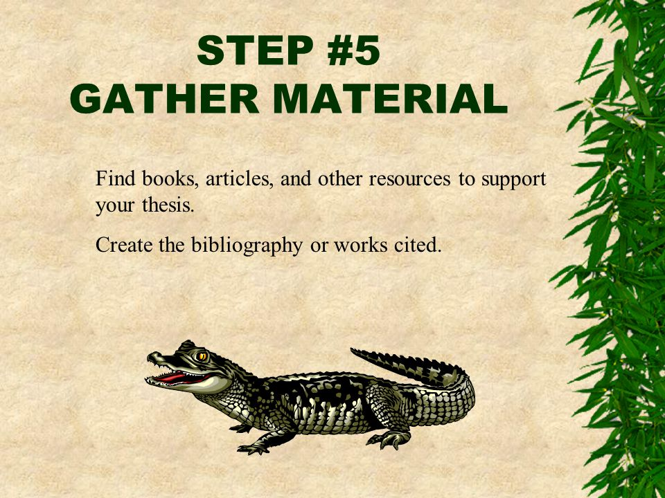 STEP #5 GATHER MATERIAL Find books, articles, and other resources to support your thesis. Create the bibliography or works cited.