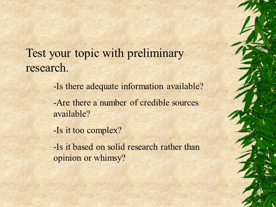 Test your topic with preliminary research. -Is there adequate information available? -Are there a number of credible sources available? -Is it too com