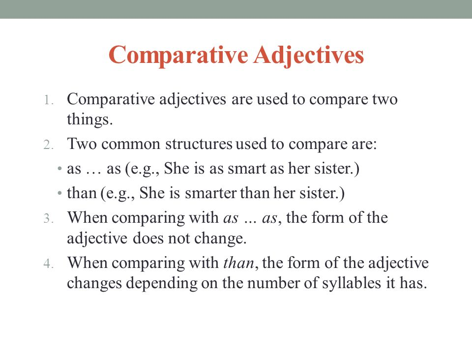 Comparative Adjectives 1. Comparative adjectives are used to compare two things. 2. Two common structures used to compare are: as … as (e.g., She is a