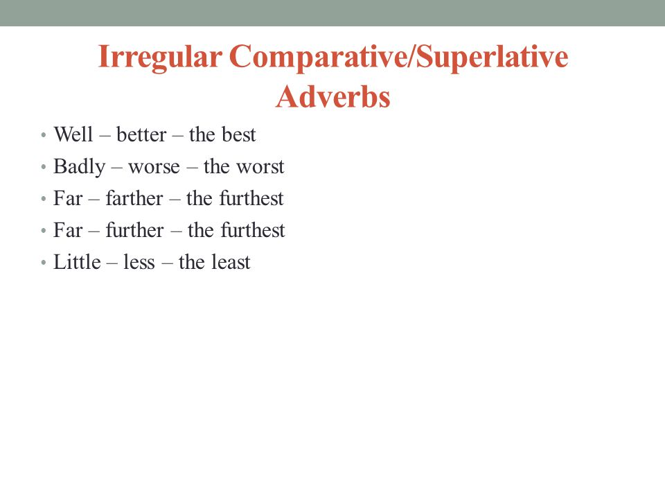 Irregular Comparative/Superlative Adverbs Well – better – the best Badly – worse – the worst Far – farther – the furthest Far – further – the furthest