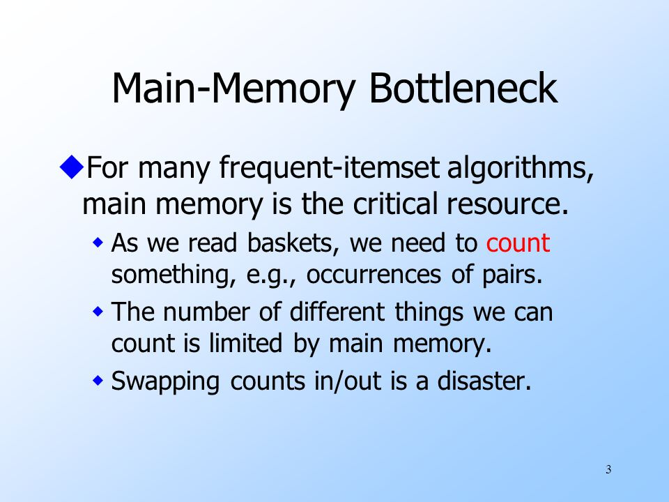 3 Main-Memory Bottleneck uFor many frequent-itemset algorithms, main memory is the critical resource.