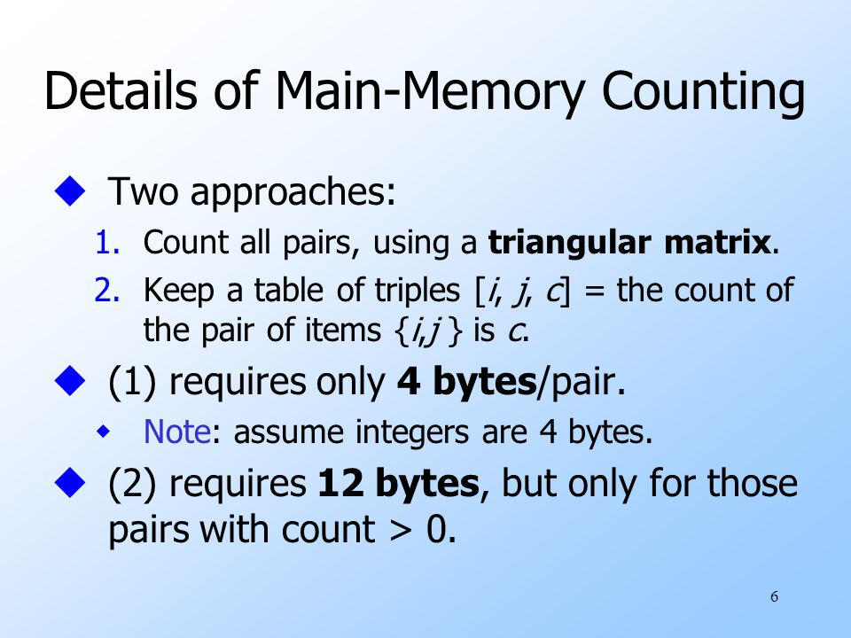 6 Details of Main-Memory Counting uTwo approaches: 1.Count all pairs, using a triangular matrix.