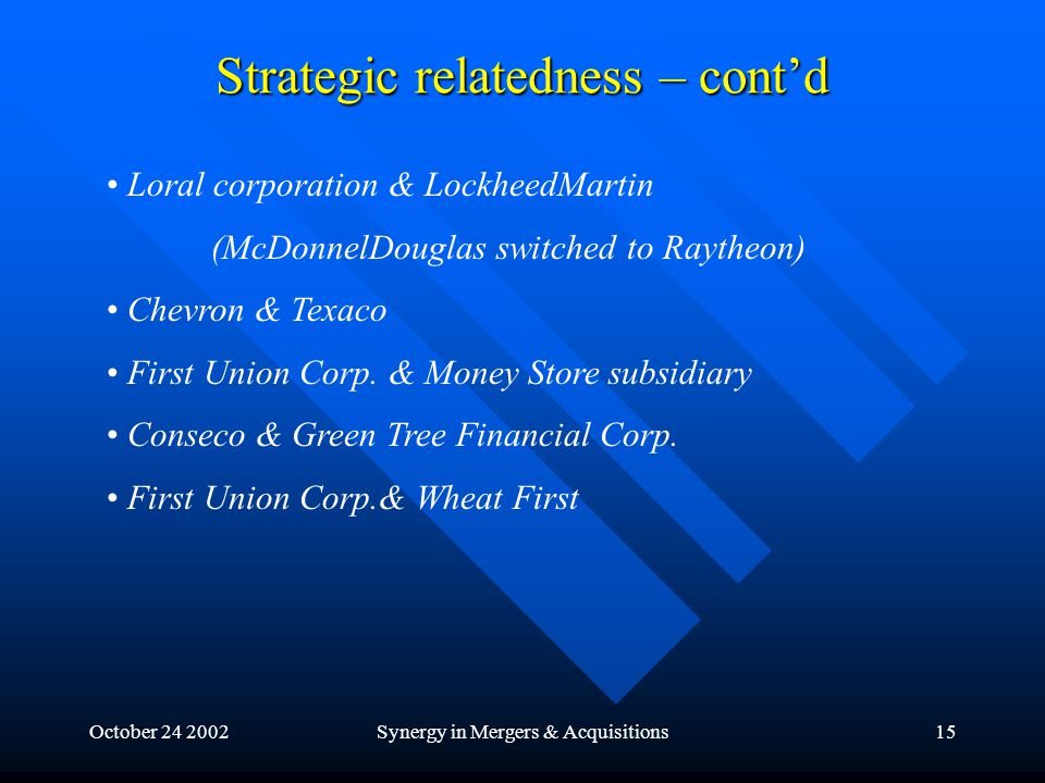 October 24 2002Synergy in Mergers & Acquisitions15 Strategic relatedness – cont'd Loral corporation & LockheedMartin (McDonnelDouglas switched to Raytheon) Chevron & Texaco First Union Corp.