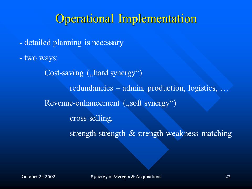 "October 24 2002Synergy in Mergers & Acquisitions22 Operational Implementation - detailed planning is necessary - two ways: Cost-saving (""hard synergy ) redundancies – admin, production, logistics, … Revenue-enhancement (""soft synergy ) cross selling, strength-strength & strength-weakness matching"