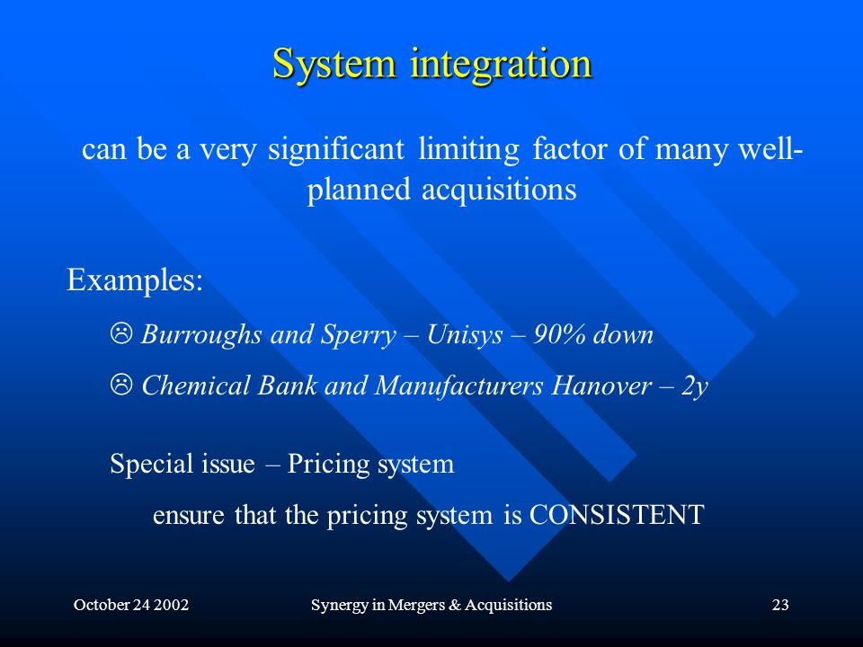 October 24 2002Synergy in Mergers & Acquisitions23 System integration can be a very significant limiting factor of many well- planned acquisitions Examples:  Burroughs and Sperry – Unisys – 90% down  Chemical Bank and Manufacturers Hanover – 2y Special issue – Pricing system ensure that the pricing system is CONSISTENT