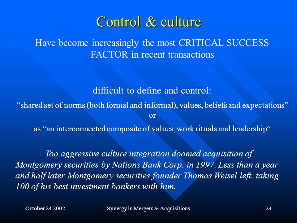October 24 2002Synergy in Mergers & Acquisitions24 Control & culture Have become increasingly the most CRITICAL SUCCESS FACTOR in recent transactions difficult to define and control: shared set of norms (both formal and informal), values, beliefs and expectations or as an interconnected composite of values, work rituals and leadership Too aggressive culture integration doomed acquisition of Montgomery securities by Nations Bank Corp.