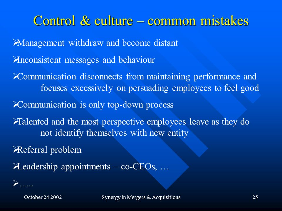 October 24 2002Synergy in Mergers & Acquisitions25 Control & culture – common mistakes  Management withdraw and become distant  Inconsistent messages and behaviour  Communication disconnects from maintaining performance and focuses excessively on persuading employees to feel good  Communication is only top-down process  Talented and the most perspective employees leave as they do not identify themselves with new entity  Referral problem  Leadership appointments – co-CEOs, …  …..