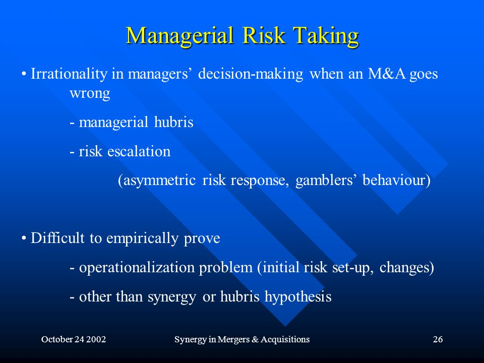 October 24 2002Synergy in Mergers & Acquisitions26 Managerial Risk Taking Irrationality in managers' decision-making when an M&A goes wrong - managerial hubris - risk escalation (asymmetric risk response, gamblers' behaviour) Difficult to empirically prove - operationalization problem (initial risk set-up, changes) - other than synergy or hubris hypothesis