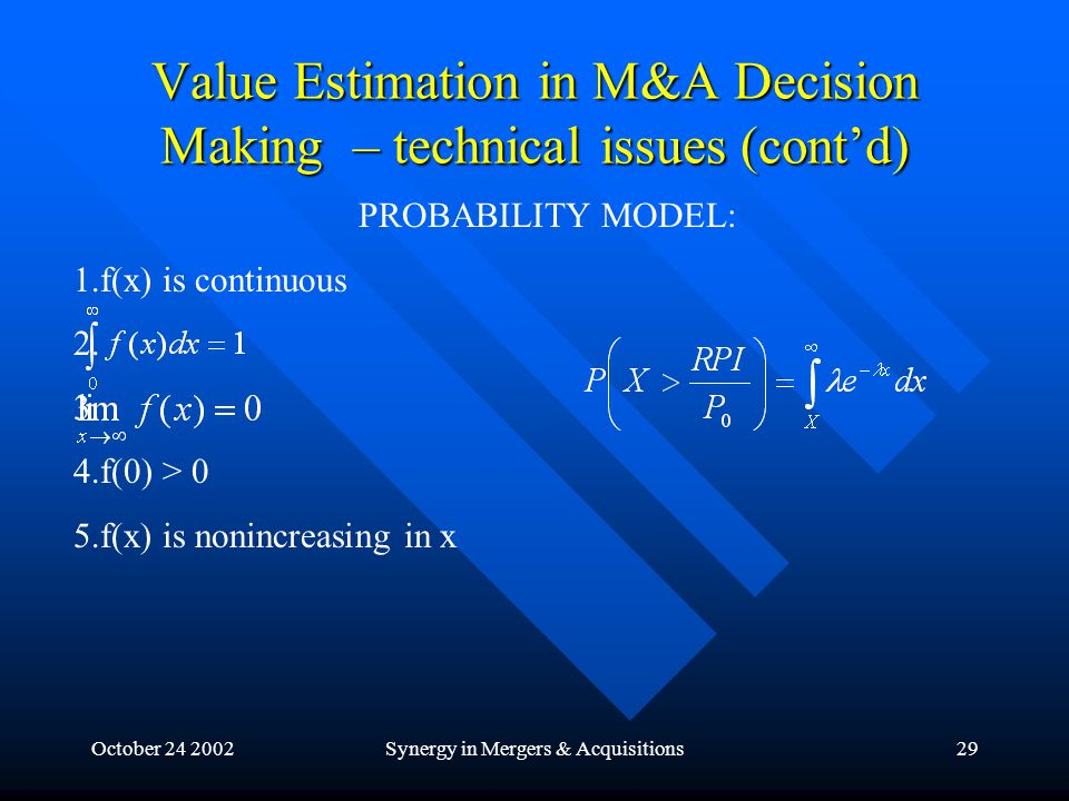 October 24 2002Synergy in Mergers & Acquisitions29 Value Estimation in M&A Decision Making – technical issues (cont'd) PROBABILITY MODEL: 1.f(x) is continuous 2.