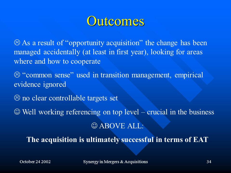 October 24 2002Synergy in Mergers & Acquisitions34 Outcomes  As a result of opportunity acquisition the change has been managed accidentally (at least in first year), looking for areas where and how to cooperate  common sense used in transition management, empirical evidence ignored  no clear controllable targets set Well working referencing on top level – crucial in the business ABOVE ALL: The acquisition is ultimately successful in terms of EAT