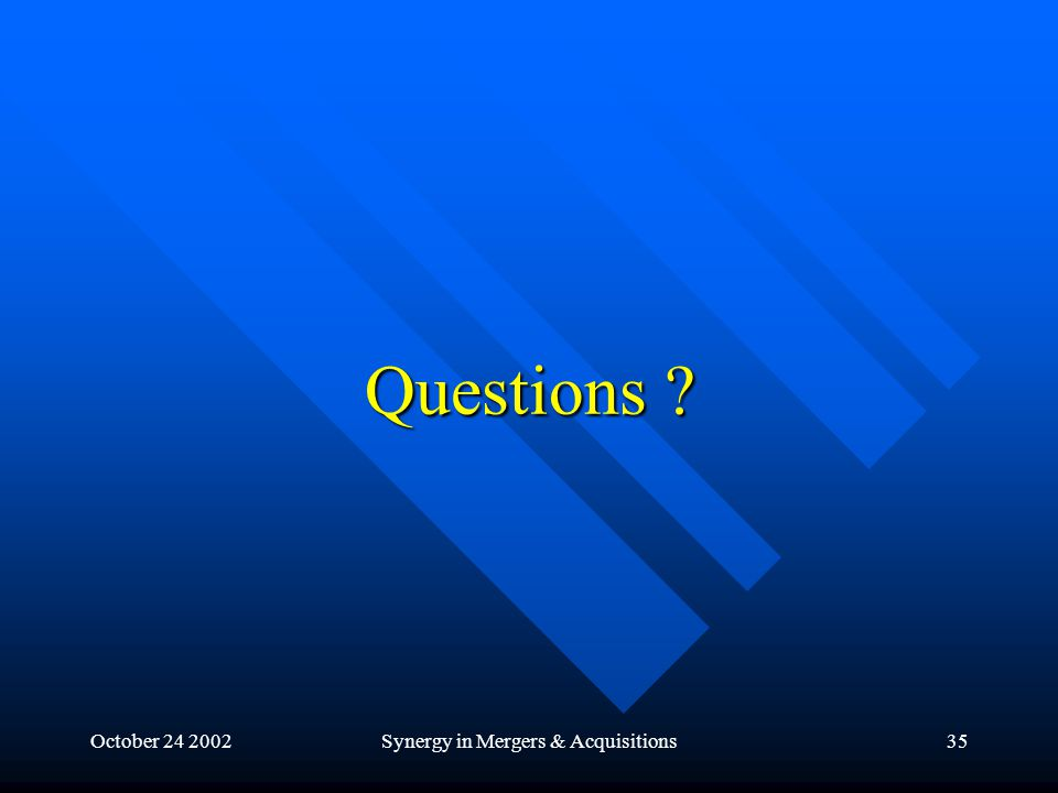 October 24 2002Synergy in Mergers & Acquisitions35 Questions