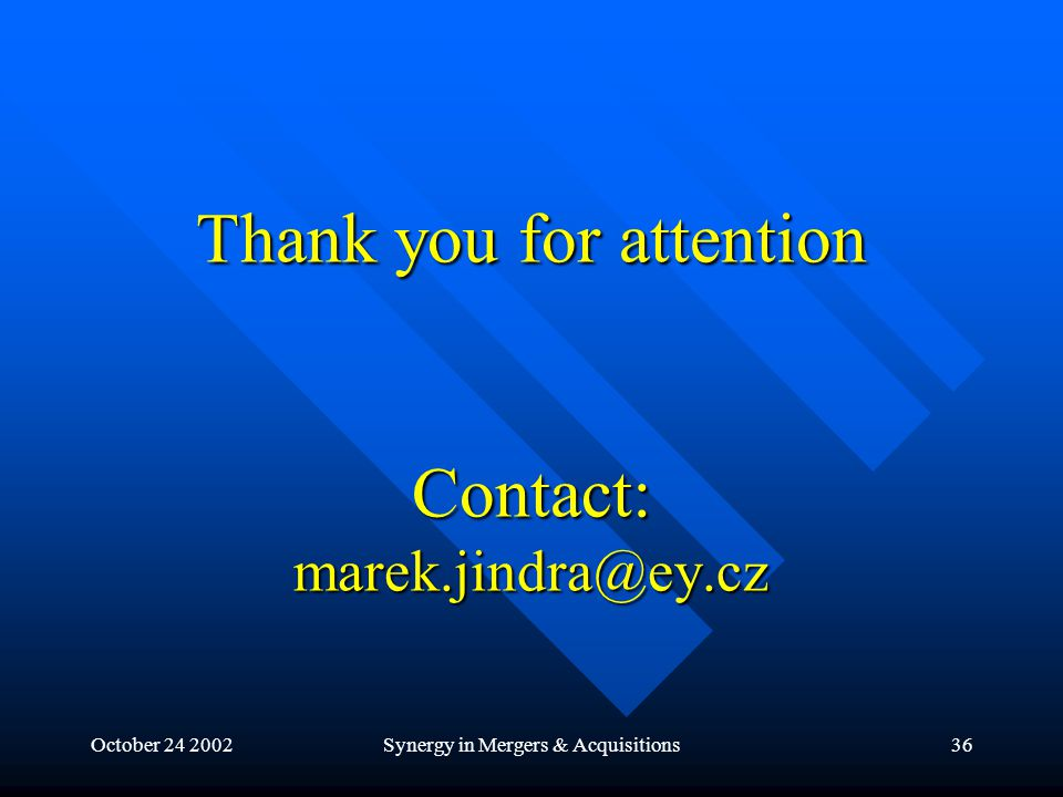 October 24 2002Synergy in Mergers & Acquisitions36 Thank you for attention Contact: marek.jindra@ey.cz