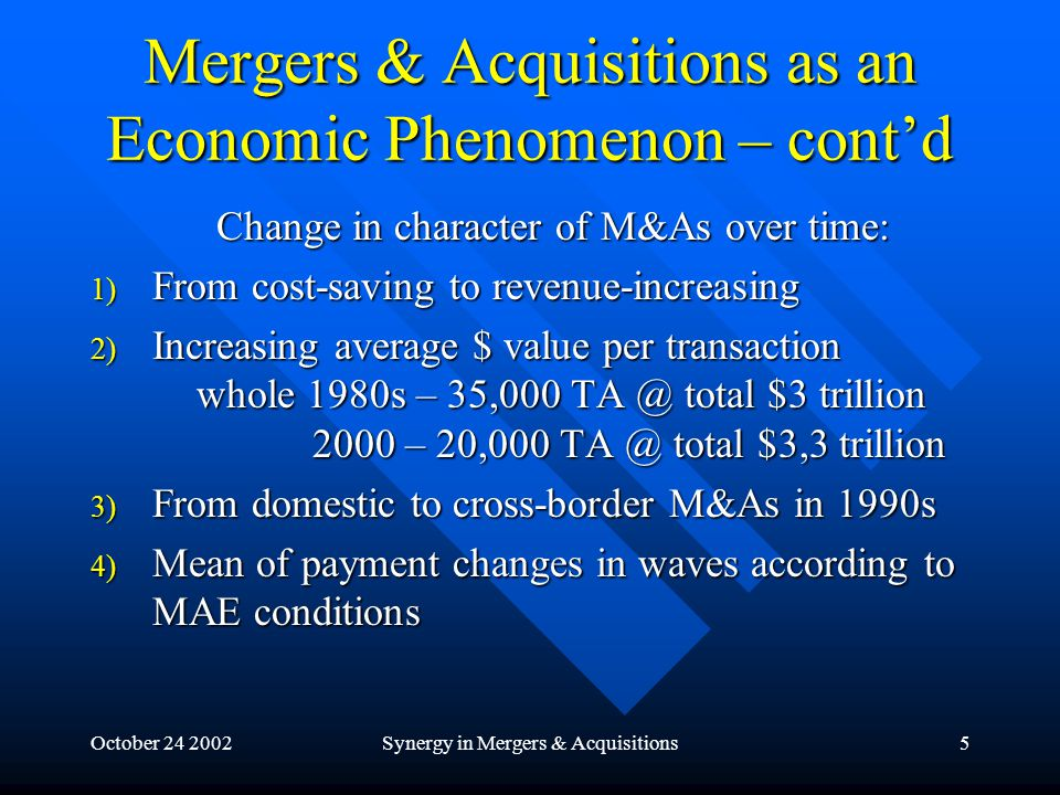 October 24 2002Synergy in Mergers & Acquisitions5 Mergers & Acquisitions as an Economic Phenomenon – cont'd Change in character of M&As over time: 1) From cost-saving to revenue-increasing 2) Increasing average $ value per transaction whole 1980s – 35,000 TA @ total $3 trillion 2000 – 20,000 TA @ total $3,3 trillion 3) From domestic to cross-border M&As in 1990s 4) Mean of payment changes in waves according to MAE conditions