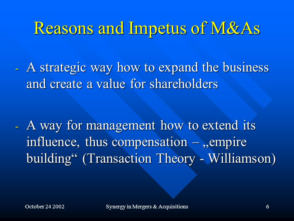 "October 24 2002Synergy in Mergers & Acquisitions6 Reasons and Impetus of M&As - A strategic way how to expand the business and create a value for shareholders - A way for management how to extend its influence, thus compensation – ""empire building (Transaction Theory - Williamson)"