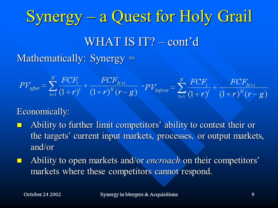 October 24 2002Synergy in Mergers & Acquisitions10 Synergy – a Quest for Holy Grail SIROWER: Suppose you are running at 3 mph, but are required to run 4 mph next year and 5 mph the year after.