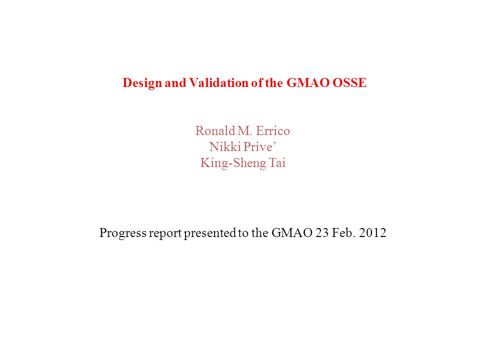 Design and Validation of the GMAO OSSE Ronald M. Errico Nikki Prive' King-Sheng Tai Progress report presented to the GMAO 23 Feb. 2012