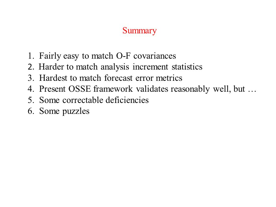 1. Fairly easy to match O-F covariances 2. Harder to match analysis increment statistics 3. Hardest to match forecast error metrics 4. Present OSSE fr