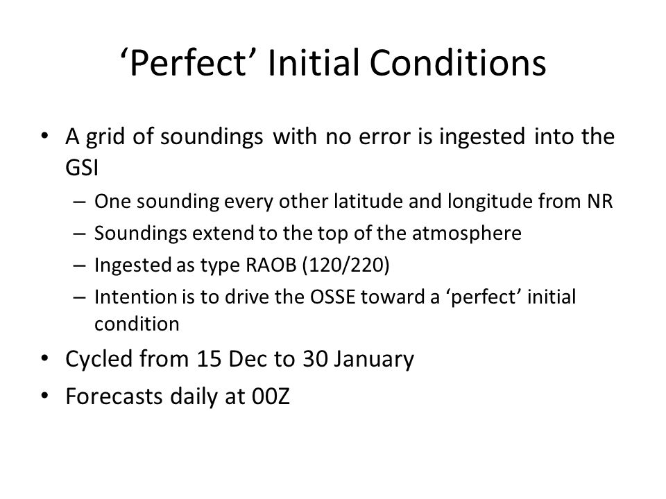 'Perfect' Initial Conditions A grid of soundings with no error is ingested into the GSI – One sounding every other latitude and longitude from NR – Soundings extend to the top of the atmosphere – Ingested as type RAOB (120/220) – Intention is to drive the OSSE toward a 'perfect' initial condition Cycled from 15 Dec to 30 January Forecasts daily at 00Z