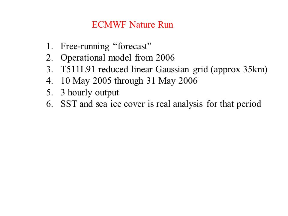 "ECMWF Nature Run 1.Free-running ""forecast"" 2.Operational model from 2006 3.T511L91 reduced linear Gaussian grid (approx 35km) 4.10 May 2005 through 31"