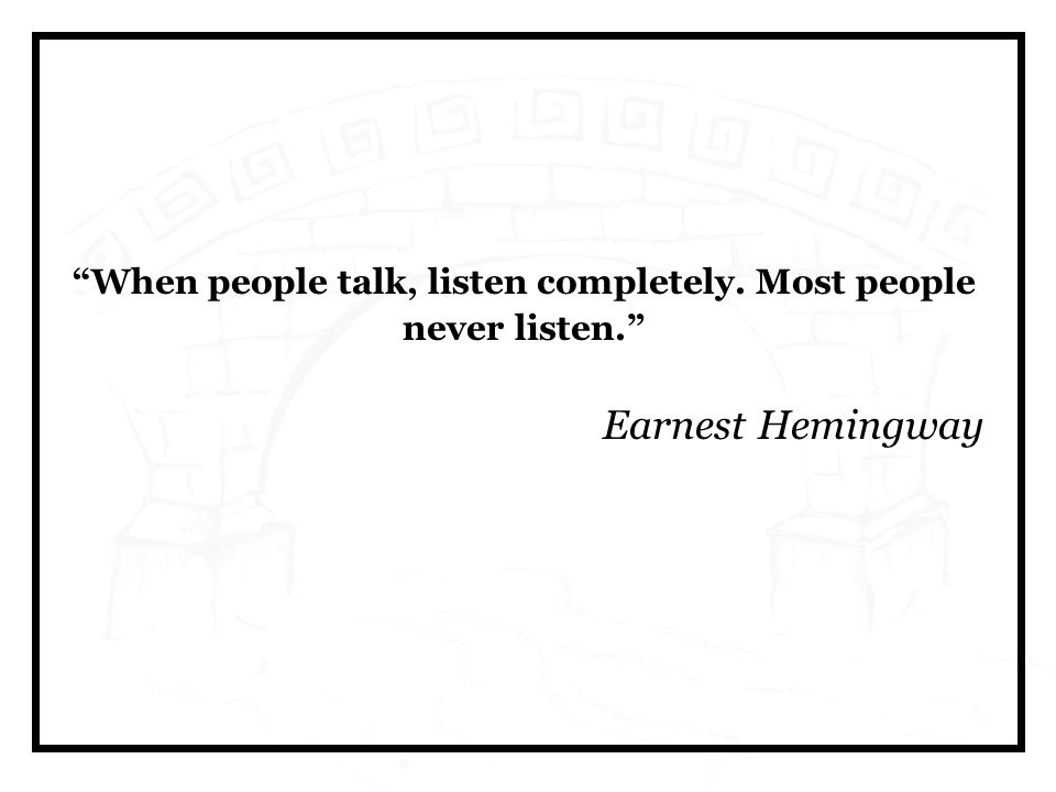 When people talk, listen completely. Most people never listen. Earnest Hemingway