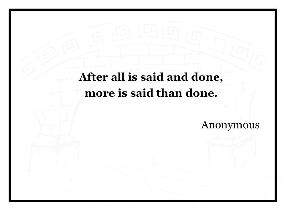 After all is said and done, more is said than done. Anonymous