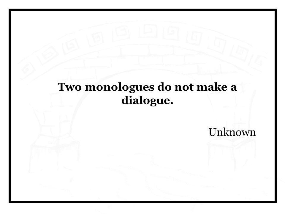 Two monologues do not make a dialogue. Unknown