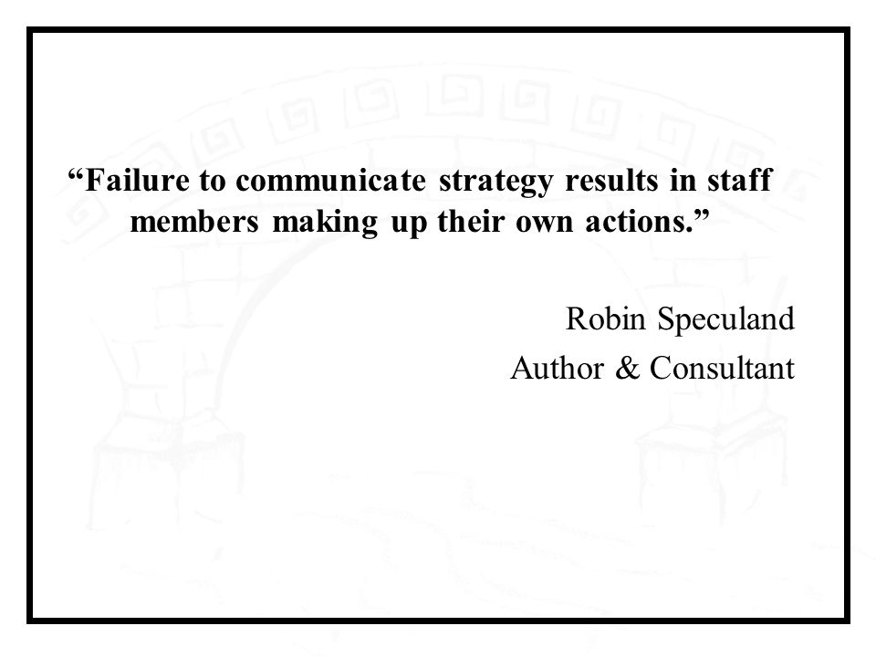 Failure to communicate strategy results in staff members making up their own actions. Robin Speculand Author & Consultant
