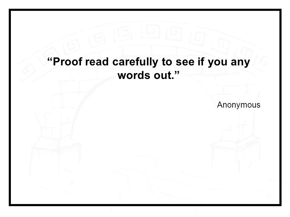 Proof read carefully to see if you any words out. Anonymous