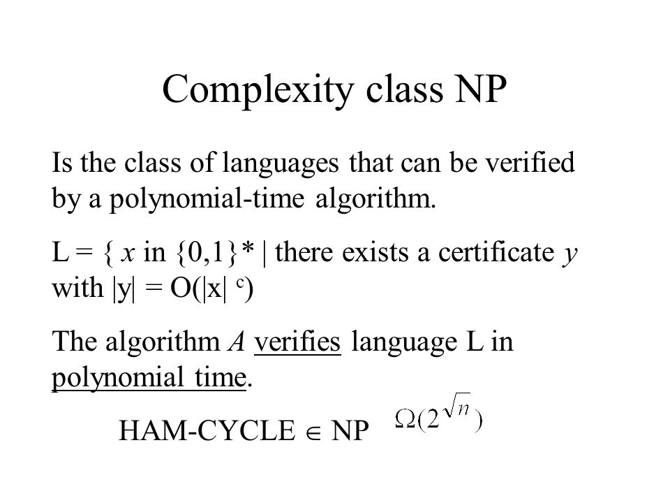 Complexity class NP Is the class of languages that can be verified by a polynomial-time algorithm. L = { x in {0,1}* | there exists a certificate y wi