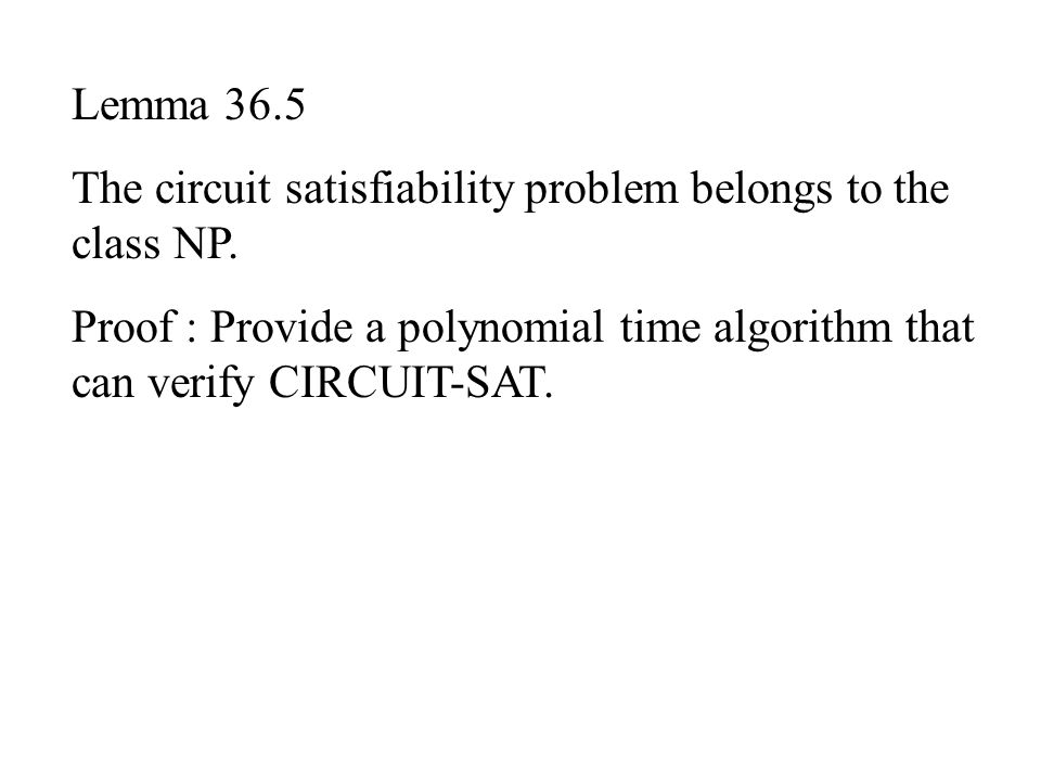 Lemma 36.5 The circuit satisfiability problem belongs to the class NP. Proof : Provide a polynomial time algorithm that can verify CIRCUIT-SAT.