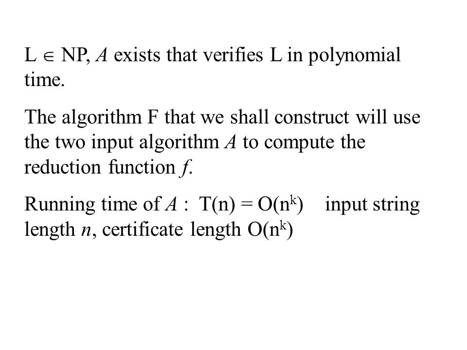 L  NP, A exists that verifies L in polynomial time. The algorithm F that we shall construct will use the two input algorithm A to compute the reducti