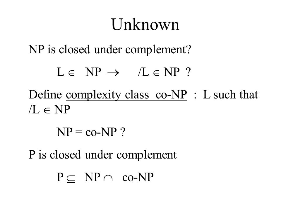 Unknown NP is closed under complement? L  NP  /L  NP ? Define complexity class co-NP : L such that /L  NP NP = co-NP ? P is closed under complemen