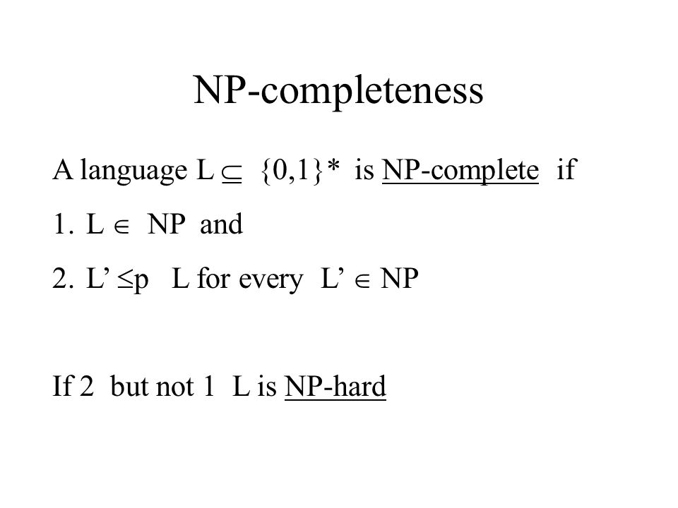 NP-completeness A language L  {0,1}* is NP-complete if 1.L  NP and 2.L'  p L for every L'  NP If 2 but not 1 L is NP-hard