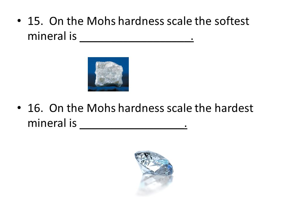 15. On the Mohs hardness scale the softest mineral is __________________.
