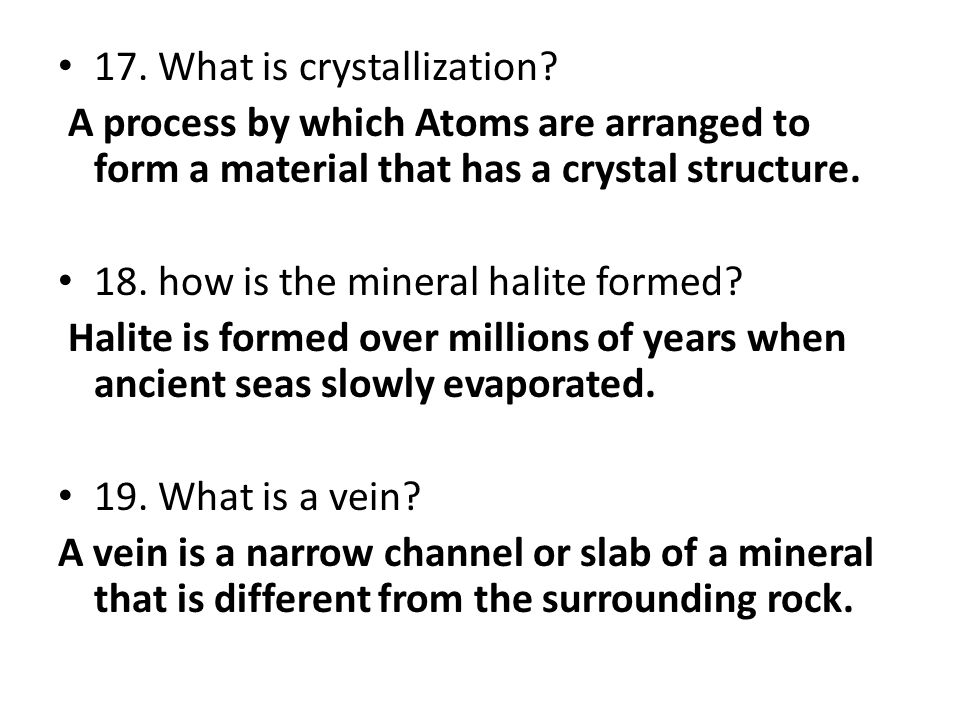 17. What is crystallization? A process by which Atoms are arranged to form a material that has a crystal structure. 18. how is the mineral halite form