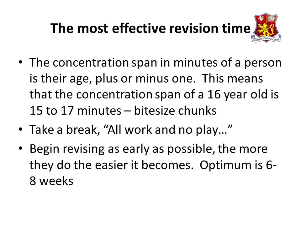 The most effective revision time The concentration span in minutes of a person is their age, plus or minus one.