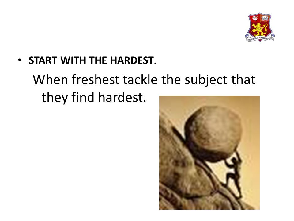 START WITH THE HARDEST. When freshest tackle the subject that they find hardest.