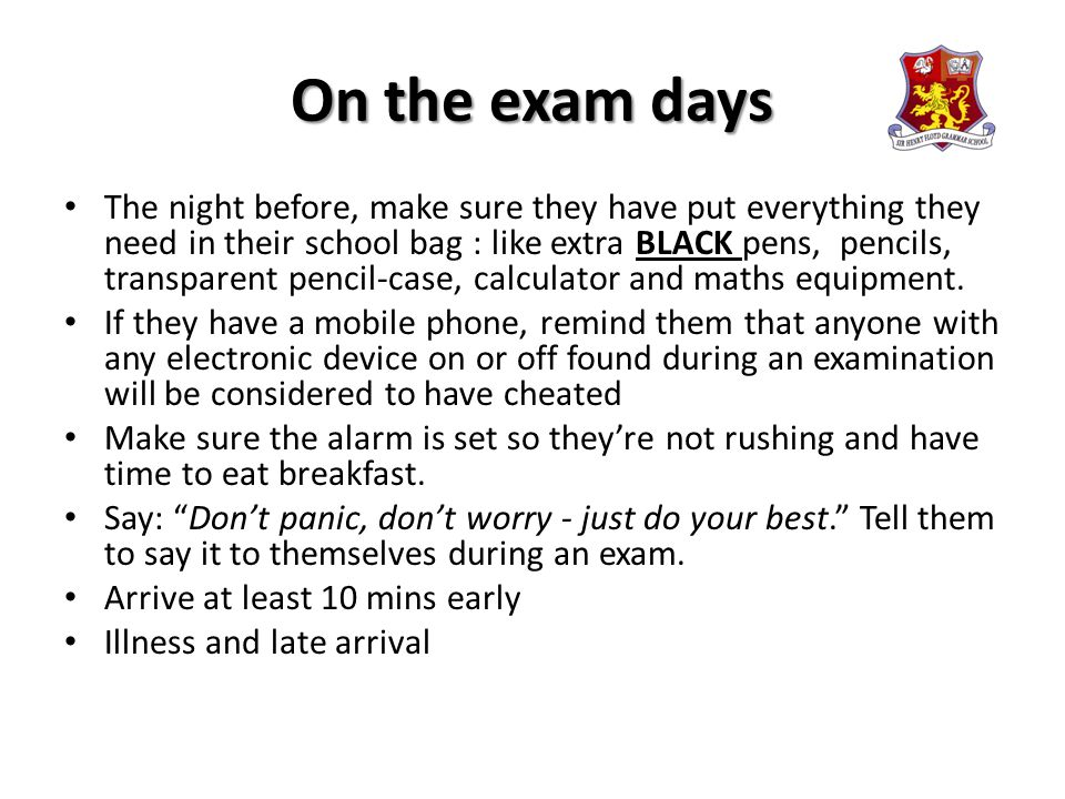 On the exam days The night before, make sure they have put everything they need in their school bag : like extra BLACK pens, pencils, transparent pencil-case, calculator and maths equipment.