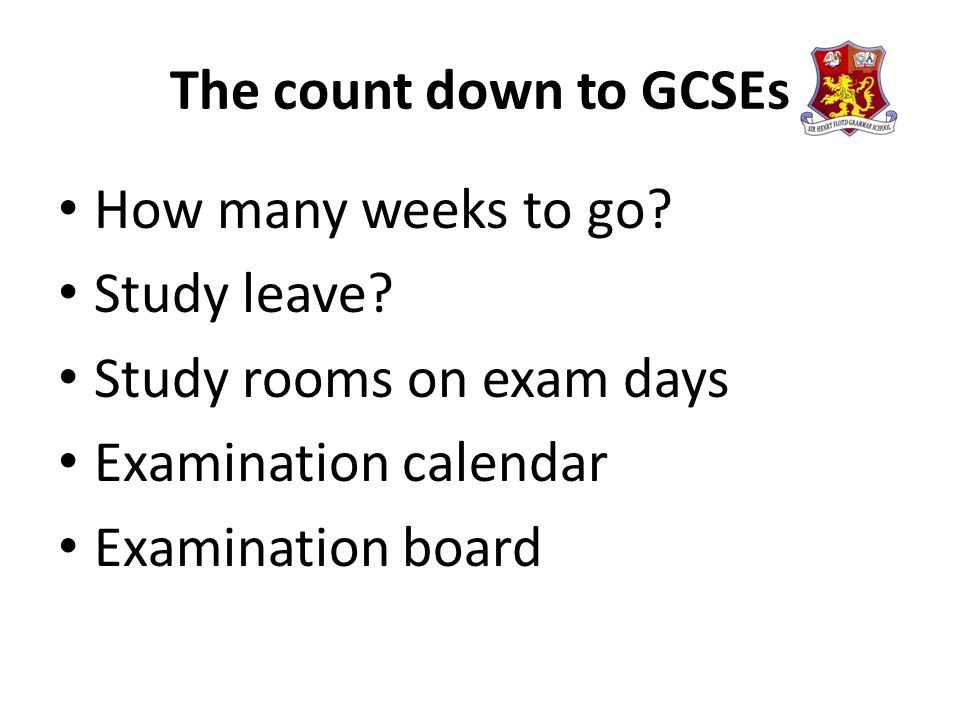 The count down to GCSEs How many weeks to go? Study leave? Study rooms on exam days Examination calendar Examination board