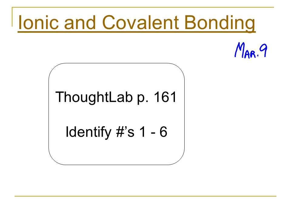 Ionic and Covalent Bonding ThoughtLab p. 161 Identify #'s 1 - 6