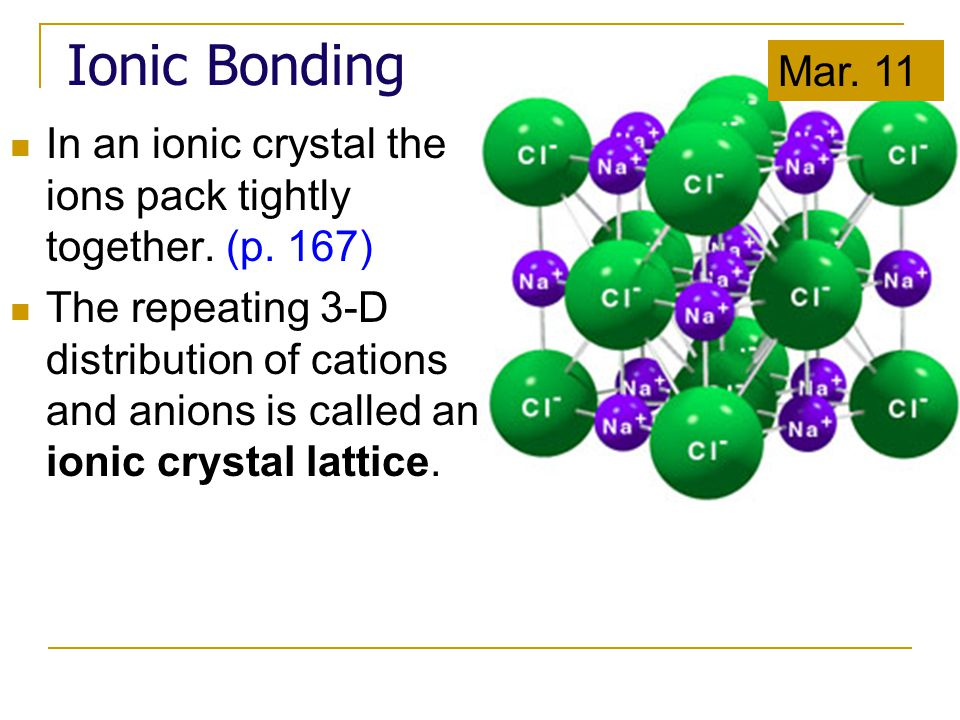 In an ionic crystal the ions pack tightly together. (p. 167) The repeating 3-D distribution of cations and anions is called an ionic crystal lattice.